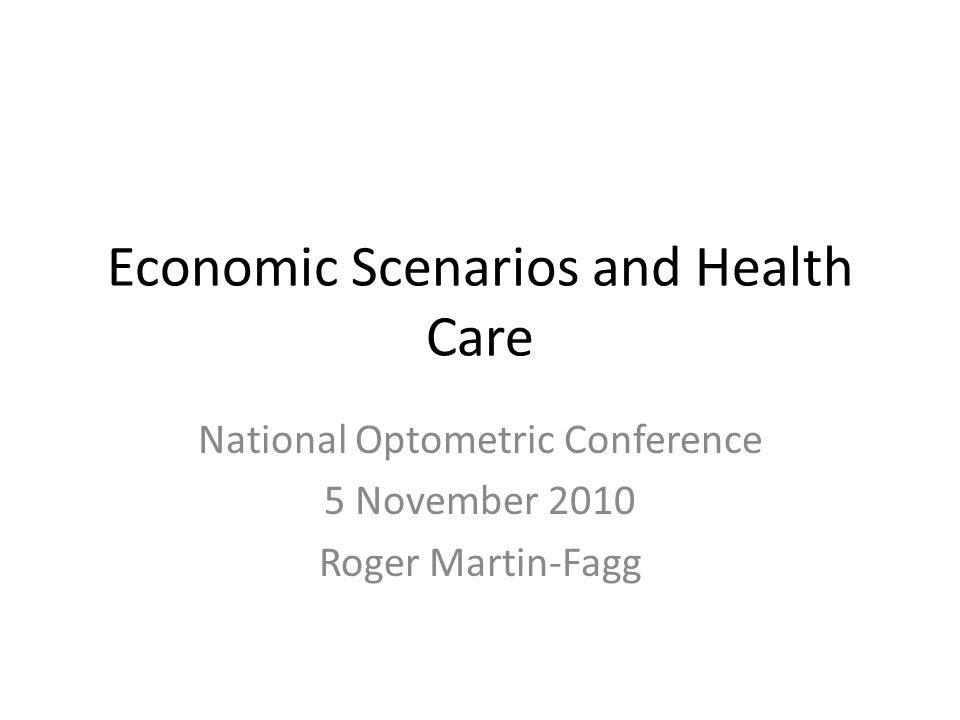 Economic Scenarios and Health Care National Optometric Conference 5 November 2010 Roger Martin-Fagg