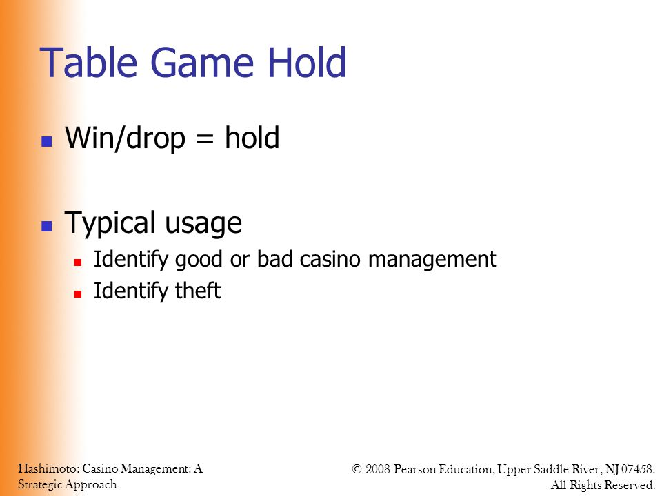 Hashimoto: Casino Management: A Strategic Approach © 2008 Pearson Education, Upper Saddle River, NJ 07458. All Rights Reserved. Table Game Hold Win/dr