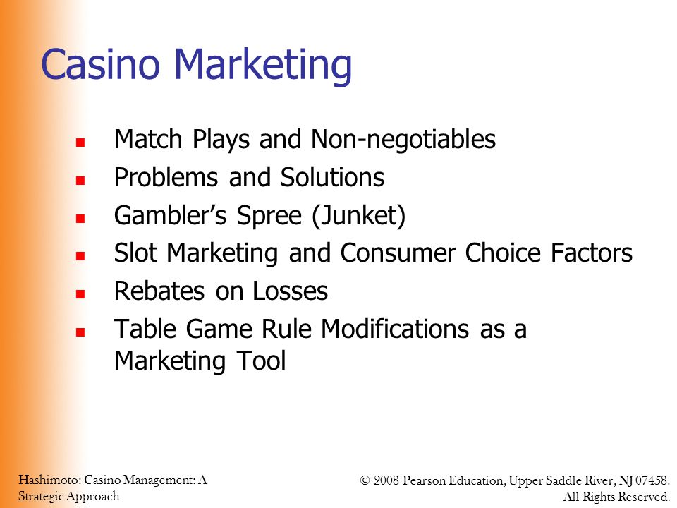 Hashimoto: Casino Management: A Strategic Approach © 2008 Pearson Education, Upper Saddle River, NJ 07458. All Rights Reserved. Casino Marketing Match