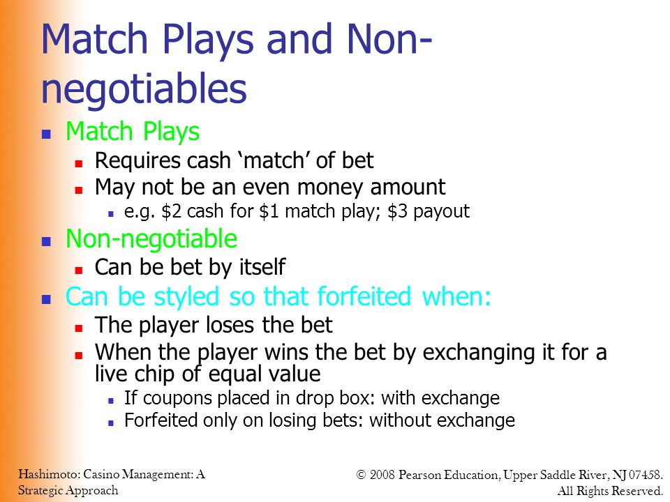 Hashimoto: Casino Management: A Strategic Approach © 2008 Pearson Education, Upper Saddle River, NJ 07458. All Rights Reserved. Match Plays and Non- n