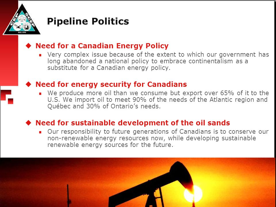 Pipeline Politics  Need for a Canadian Energy Policy Very complex issue because of the extent to which our government has long abandoned a national policy to embrace continentalism as a substitute for a Canadian energy policy.