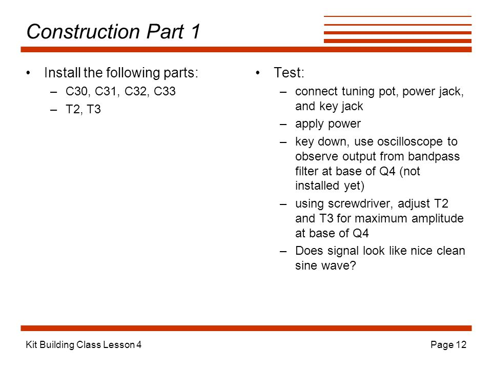Kit Building Class Lesson 4Page 12 Construction Part 1 Install the following parts: –C30, C31, C32, C33 –T2, T3 Test: –connect tuning pot, power jack, and key jack –apply power –key down, use oscilloscope to observe output from bandpass filter at base of Q4 (not installed yet) –using screwdriver, adjust T2 and T3 for maximum amplitude at base of Q4 –Does signal look like nice clean sine wave
