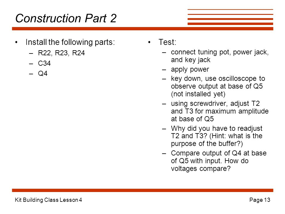 Kit Building Class Lesson 4Page 13 Construction Part 2 Install the following parts: –R22, R23, R24 –C34 –Q4 Test: –connect tuning pot, power jack, and key jack –apply power –key down, use oscilloscope to observe output at base of Q5 (not installed yet) –using screwdriver, adjust T2 and T3 for maximum amplitude at base of Q5 –Why did you have to readjust T2 and T3.