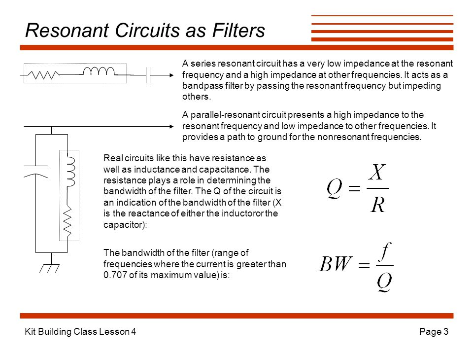 Kit Building Class Lesson 4Page 3 Resonant Circuits as Filters A series resonant circuit has a very low impedance at the resonant frequency and a high impedance at other frequencies.