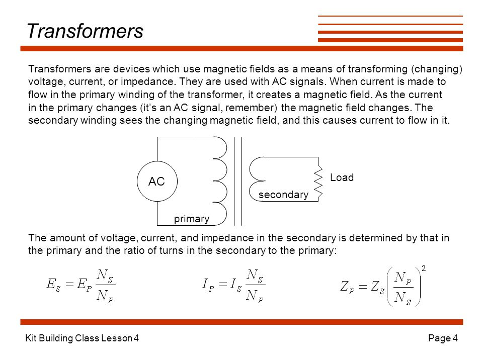 Kit Building Class Lesson 4Page 4 Transformers Transformers are devices which use magnetic fields as a means of transforming (changing) voltage, current, or impedance.