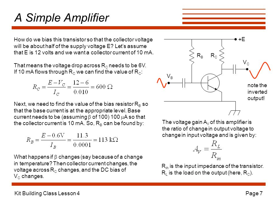 Kit Building Class Lesson 4Page 7 A Simple Amplifier +E RCRC RBRB VCVC VBVB How do we bias this transistor so that the collector voltage will be about half of the supply voltage E.