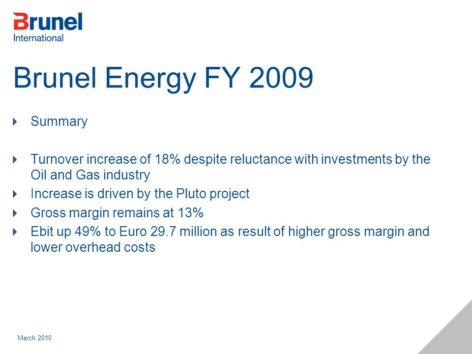 March 2010 Brunel Energy FY 2009 Summary Turnover increase of 18% despite reluctance with investments by the Oil and Gas industry Increase is driven by the Pluto project Gross margin remains at 13% Ebit up 49% to Euro 29.7 million as result of higher gross margin and lower overhead costs