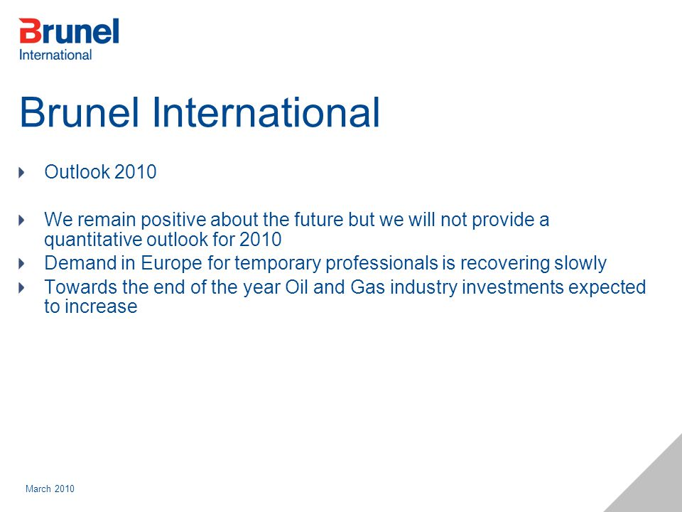 March 2010 Brunel International Outlook 2010 We remain positive about the future but we will not provide a quantitative outlook for 2010 Demand in Europe for temporary professionals is recovering slowly Towards the end of the year Oil and Gas industry investments expected to increase