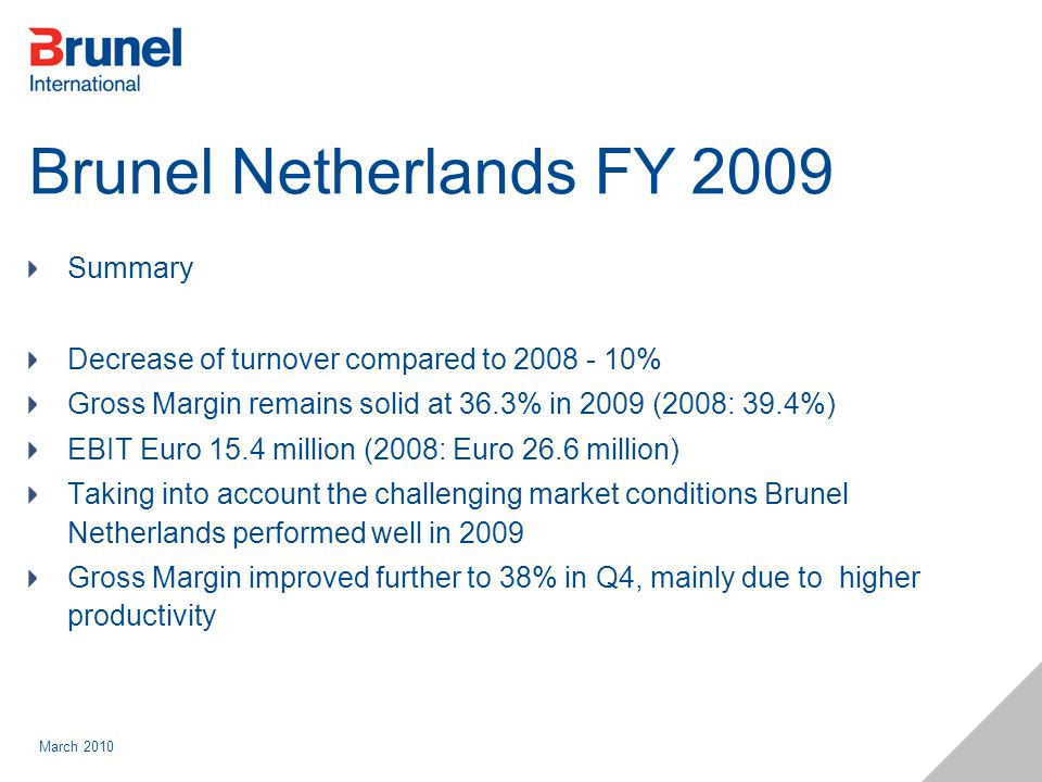 March 2010 Brunel Netherlands FY 2009 Summary Decrease of turnover compared to 2008 - 10% Gross Margin remains solid at 36.3% in 2009 (2008: 39.4%) EB