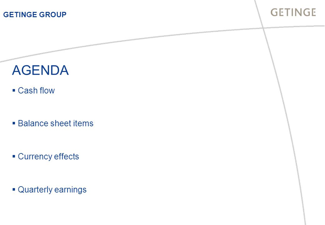 AGENDA  Cash flow  Balance sheet items  Currency effects  Quarterly earnings GETINGE GROUP