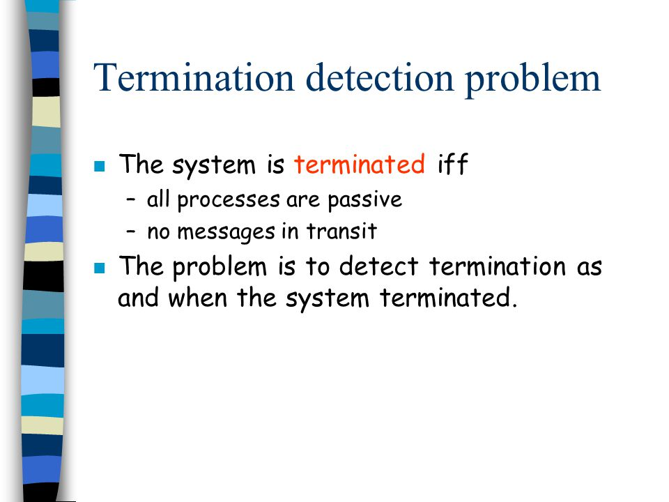 Termination detection problem n The system is terminated iff –all processes are passive –no messages in transit n The problem is to detect termination as and when the system terminated.