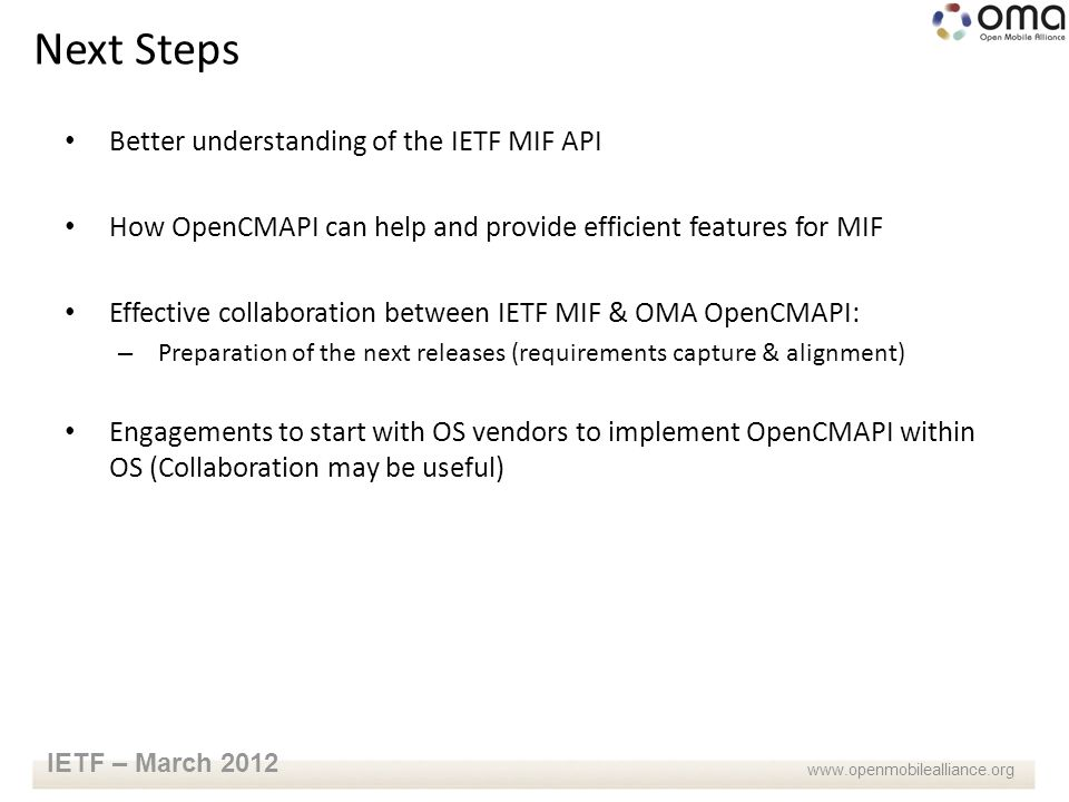 www.openmobilealliance.org IETF – March 2012 Better understanding of the IETF MIF API How OpenCMAPI can help and provide efficient features for MIF Effective collaboration between IETF MIF & OMA OpenCMAPI: – Preparation of the next releases (requirements capture & alignment) Engagements to start with OS vendors to implement OpenCMAPI within OS (Collaboration may be useful) Next Steps