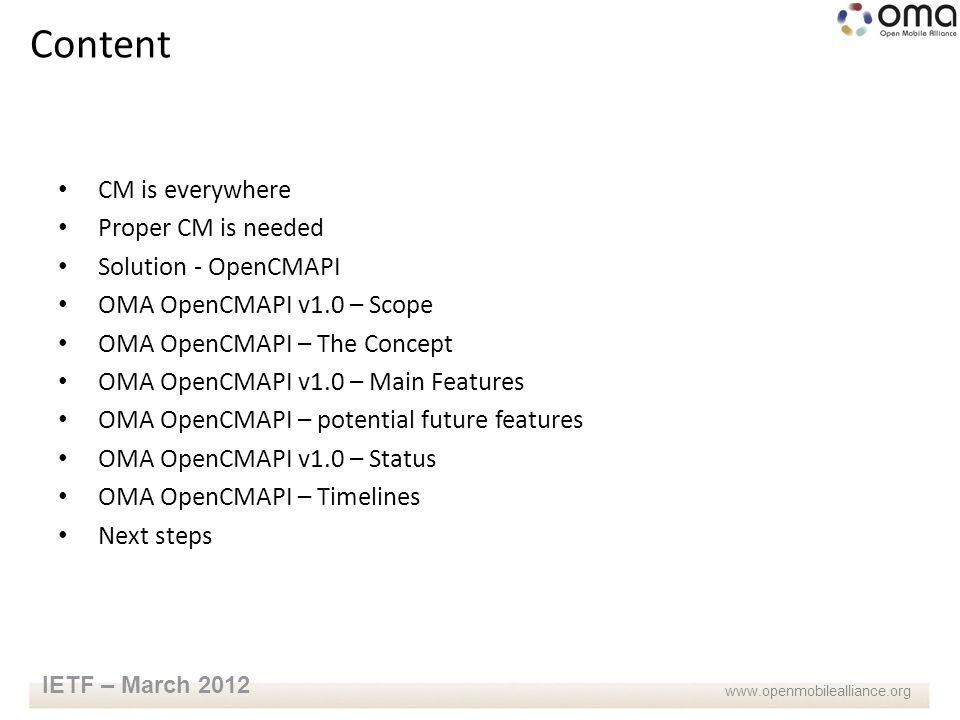 www.openmobilealliance.org IETF – March 2012 CM is everywhere Proper CM is needed Solution - OpenCMAPI OMA OpenCMAPI v1.0 – Scope OMA OpenCMAPI – The Concept OMA OpenCMAPI v1.0 – Main Features OMA OpenCMAPI – potential future features OMA OpenCMAPI v1.0 – Status OMA OpenCMAPI – Timelines Next steps Content