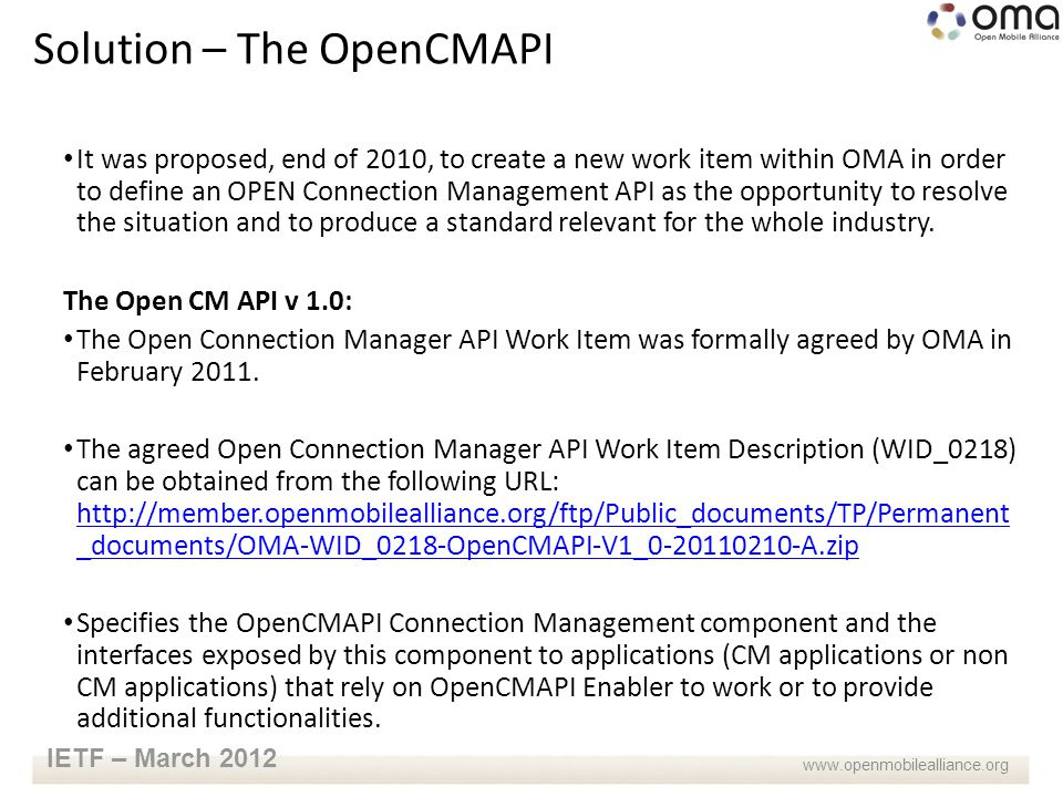 www.openmobilealliance.org IETF – March 2012 It was proposed, end of 2010, to create a new work item within OMA in order to define an OPEN Connection Management API as the opportunity to resolve the situation and to produce a standard relevant for the whole industry.