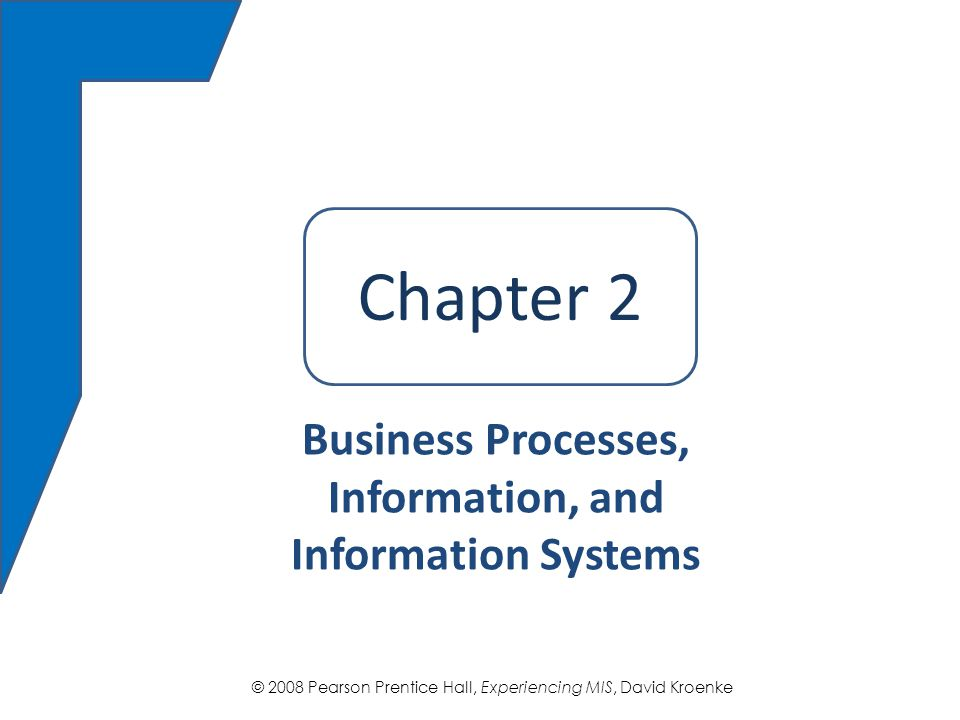 © 2008 Pearson Prentice Hall, Experiencing MIS, David Kroenke Chapter 2 Business Processes, Information, and Information Systems Chapter 2