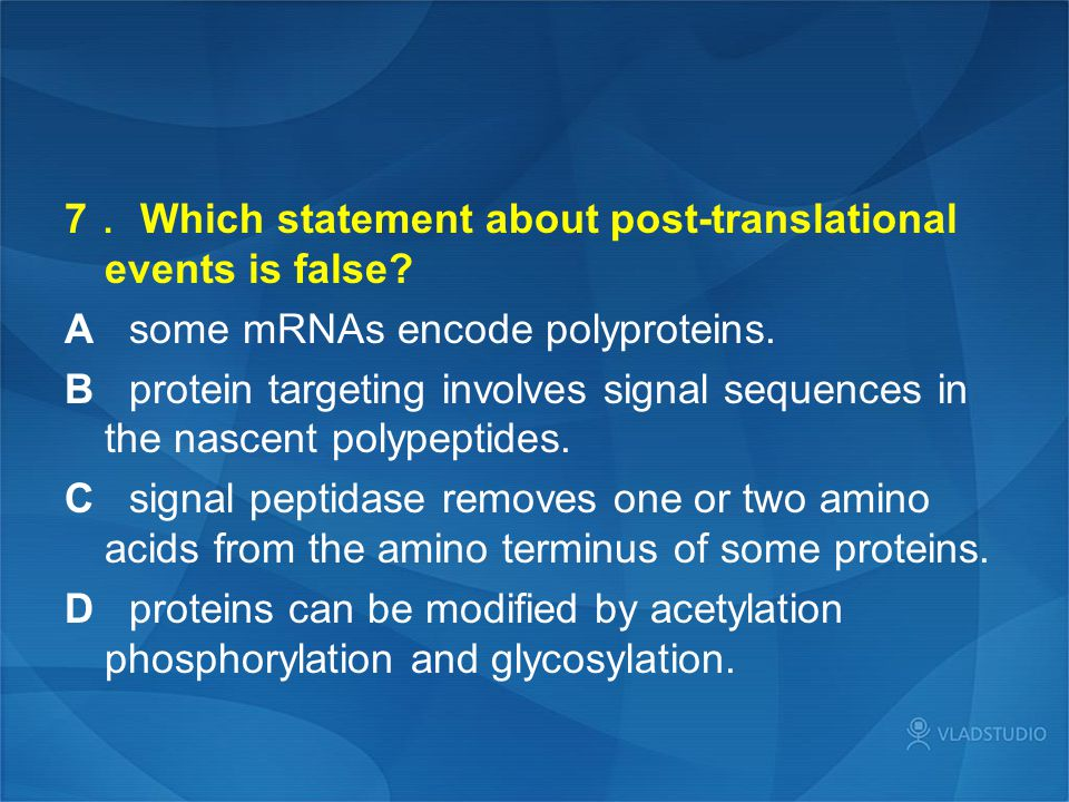 7 . Which statement about post-translational events is false? A some mRNAs encode polyproteins. B protein targeting involves signal sequences in the n