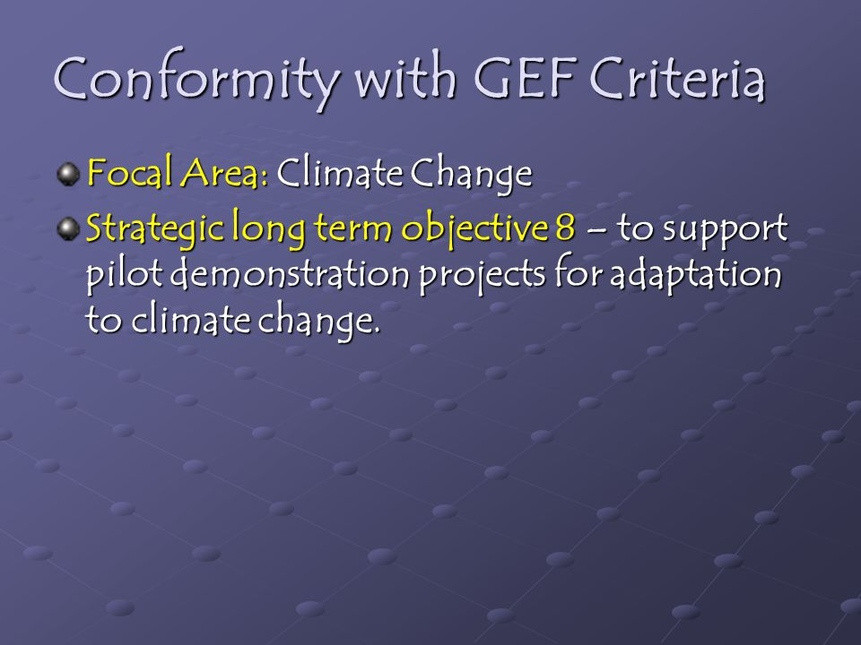 Conformity with GEF Criteria Focal Area: Climate Change Strategic long term objective 8 – to support pilot demonstration projects for adaptation to climate change.