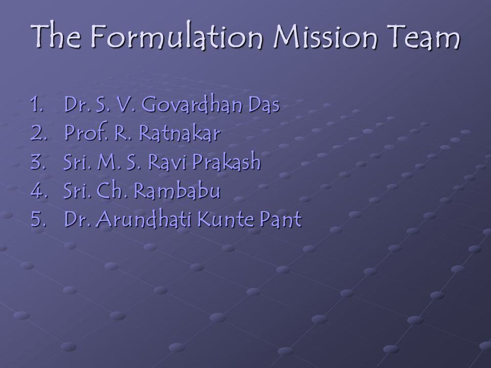 The Formulation Mission Team 1.Dr. S. V. Govardhan Das 2.Prof.