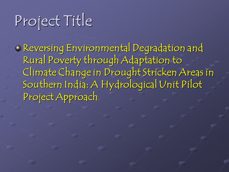 Project Title Reversing Environmental Degradation and Rural Poverty through Adaptation to Climate Change in Drought Stricken Areas in Southern India: A Hydrological Unit Pilot Project Approach