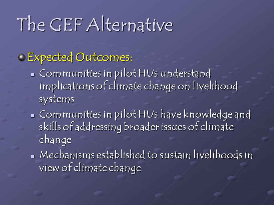 The GEF Alternative Expected Outcomes: Communities in pilot HUs understand implications of climate change on livelihood systems Communities in pilot HUs understand implications of climate change on livelihood systems Communities in pilot HUs have knowledge and skills of addressing broader issues of climate change Communities in pilot HUs have knowledge and skills of addressing broader issues of climate change Mechanisms established to sustain livelihoods in view of climate change Mechanisms established to sustain livelihoods in view of climate change