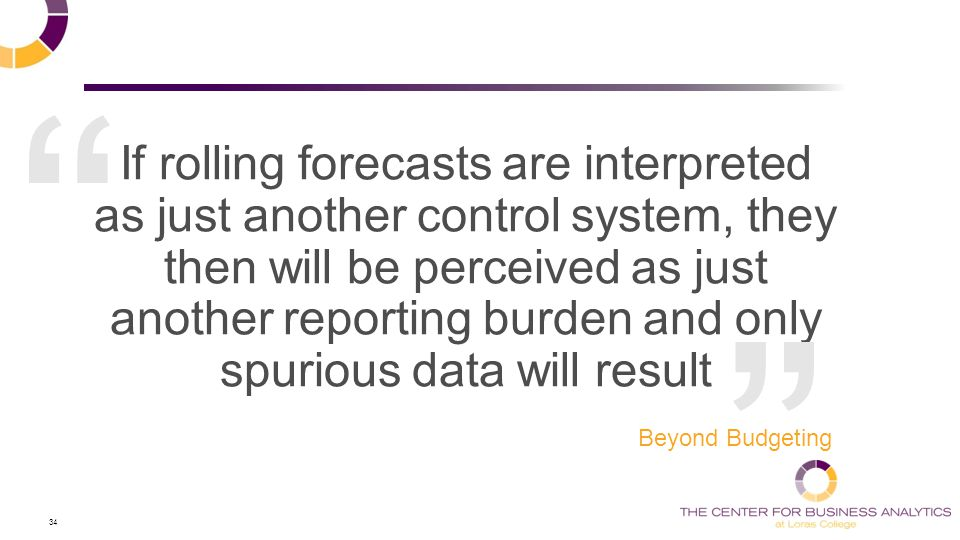 34 If rolling forecasts are interpreted as just another control system, they then will be perceived as just another reporting burden and only spurious data will result Beyond Budgeting