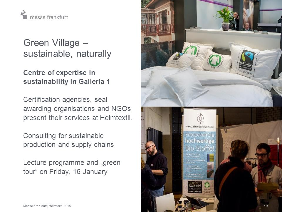 Green Village – sustainable, naturally Centre of expertise in sustainability in Galleria 1 Certification agencies, seal awarding organisations and NGOs present their services at Heimtextil.