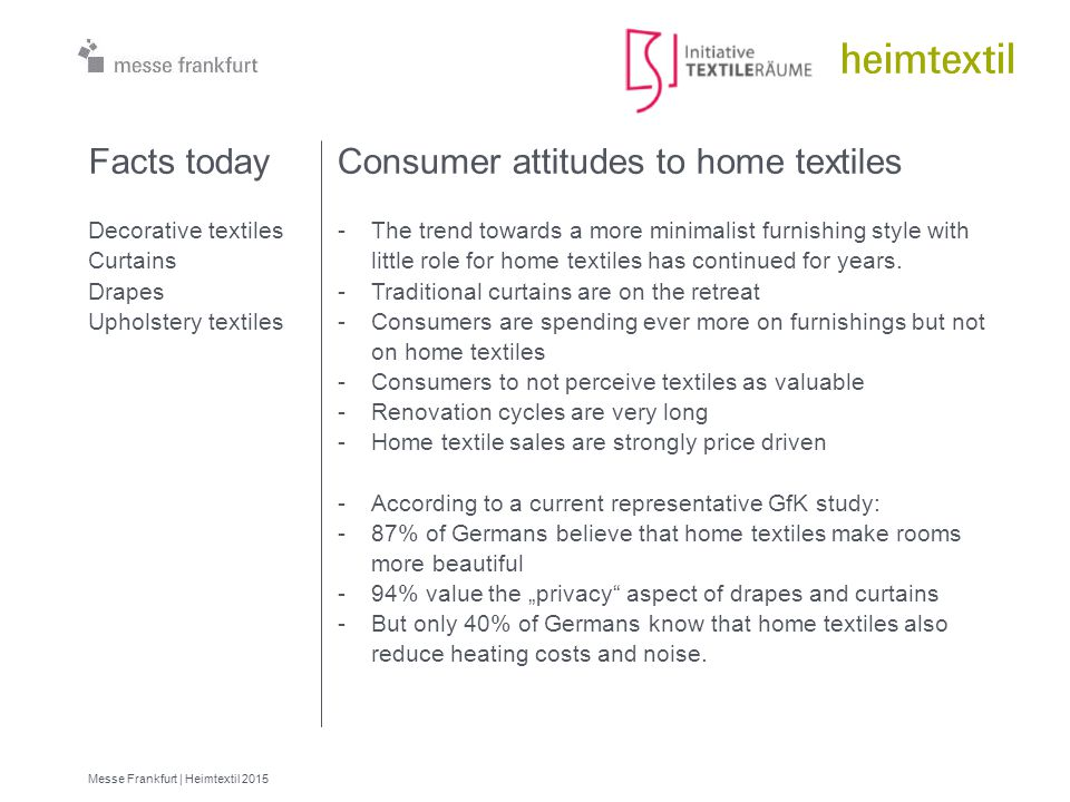 23 Messe Frankfurt | Heimtextil 2015 Consumer attitudes to home textiles -The trend towards a more minimalist furnishing style with little role for home textiles has continued for years.