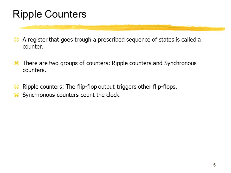 15 Ripple Counters zA register that goes trough a prescribed sequence of states is called a counter. zThere are two groups of counters: Ripple counter