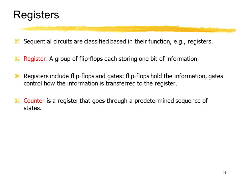 3 Registers zSequential circuits are classified based in their function, e.g., registers. zRegister: A group of flip-flops each storing one bit of inf