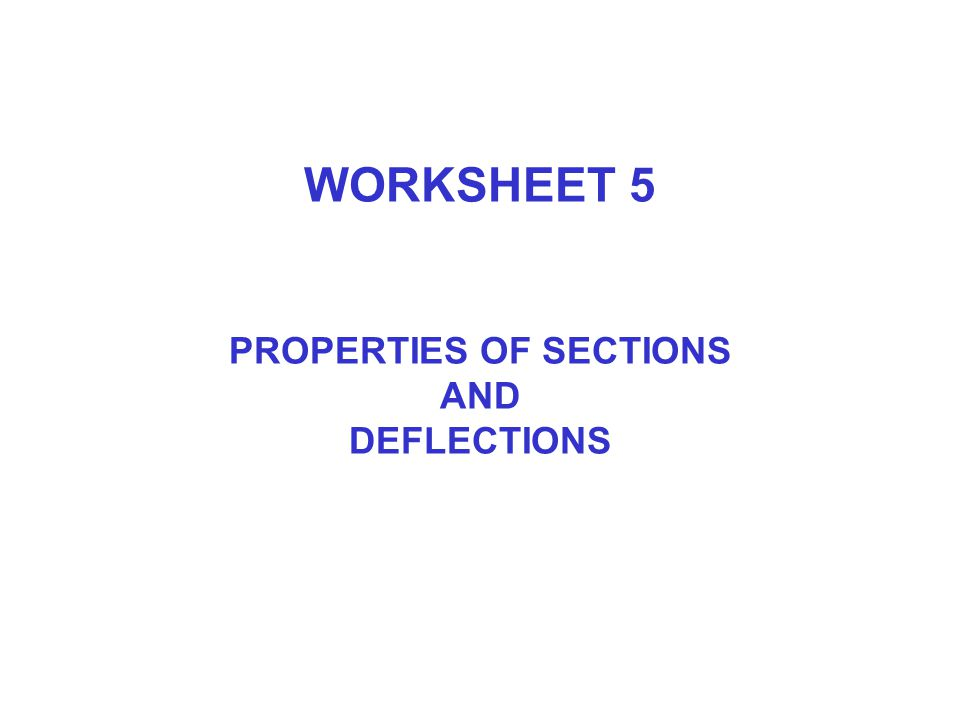 WORKSHEET 5 PROPERTIES OF SECTIONS AND DEFLECTIONS