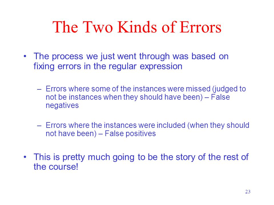 23 The Two Kinds of Errors The process we just went through was based on fixing errors in the regular expression –Errors where some of the instances were missed (judged to not be instances when they should have been) – False negatives –Errors where the instances were included (when they should not have been) – False positives This is pretty much going to be the story of the rest of the course!