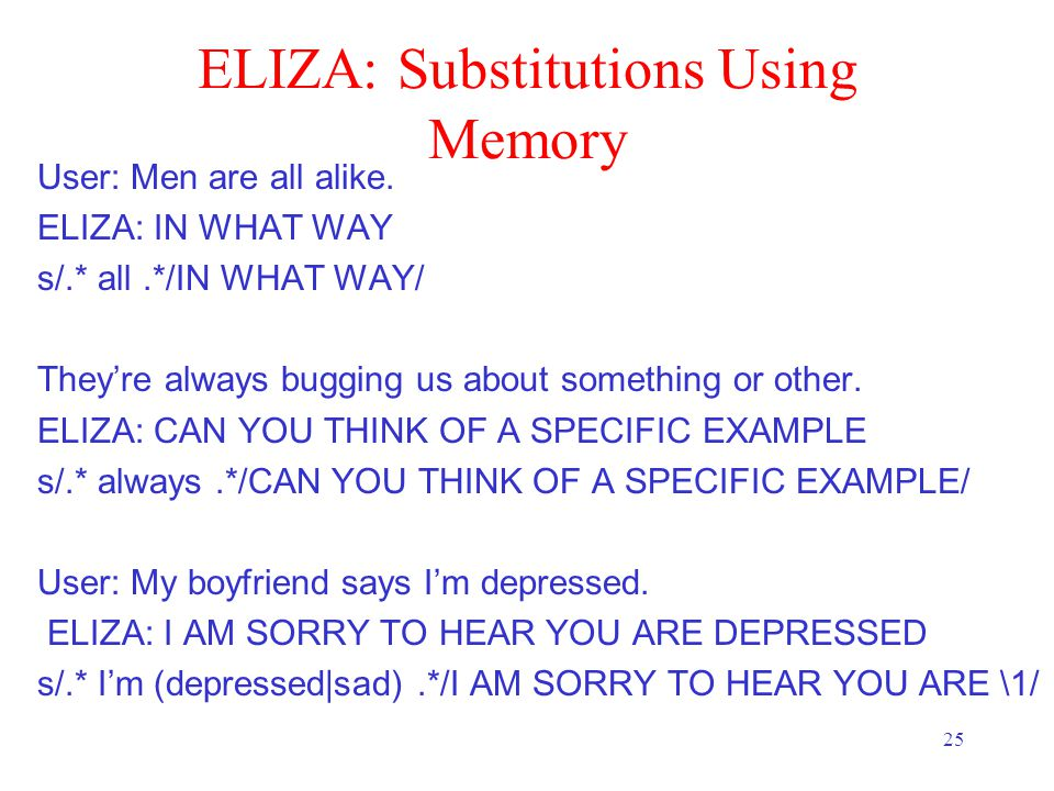 25 ELIZA: Substitutions Using Memory User: Men are all alike.