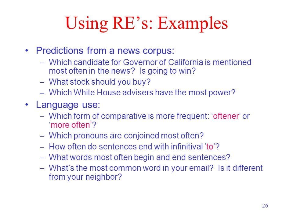 26 Using RE's: Examples Predictions from a news corpus: –Which candidate for Governor of California is mentioned most often in the news.