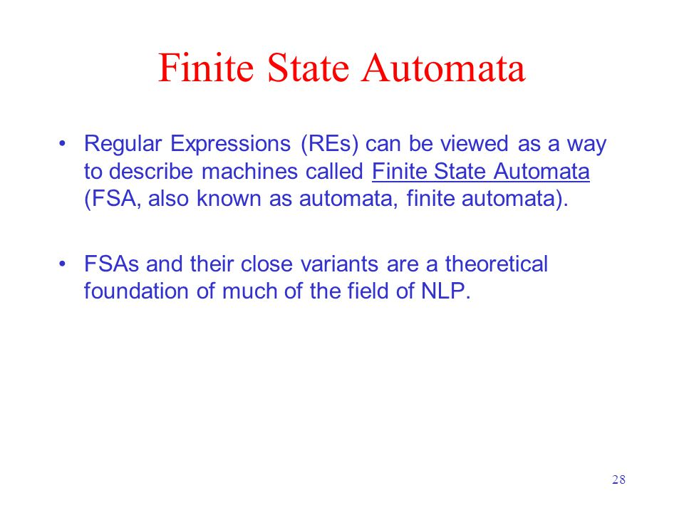 28 Finite State Automata Regular Expressions (REs) can be viewed as a way to describe machines called Finite State Automata (FSA, also known as automata, finite automata).