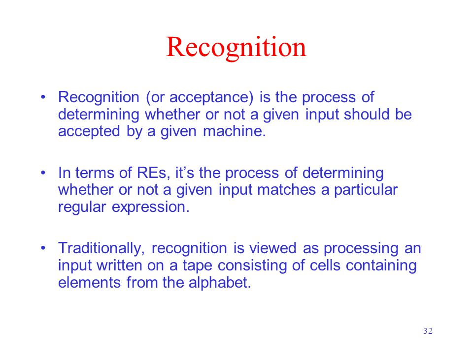 32 Recognition Recognition (or acceptance) is the process of determining whether or not a given input should be accepted by a given machine.