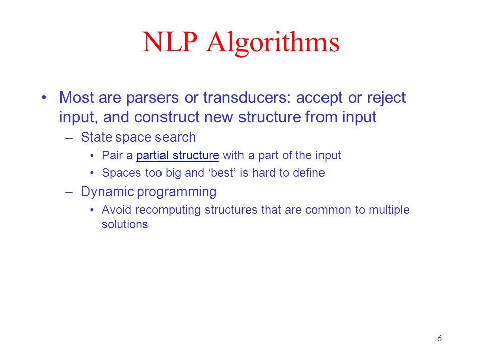 6 NLP Algorithms Most are parsers or transducers: accept or reject input, and construct new structure from input –State space search Pair a partial structure with a part of the inputpartial structure Spaces too big and 'best' is hard to define –Dynamic programming Avoid recomputing structures that are common to multiple solutions