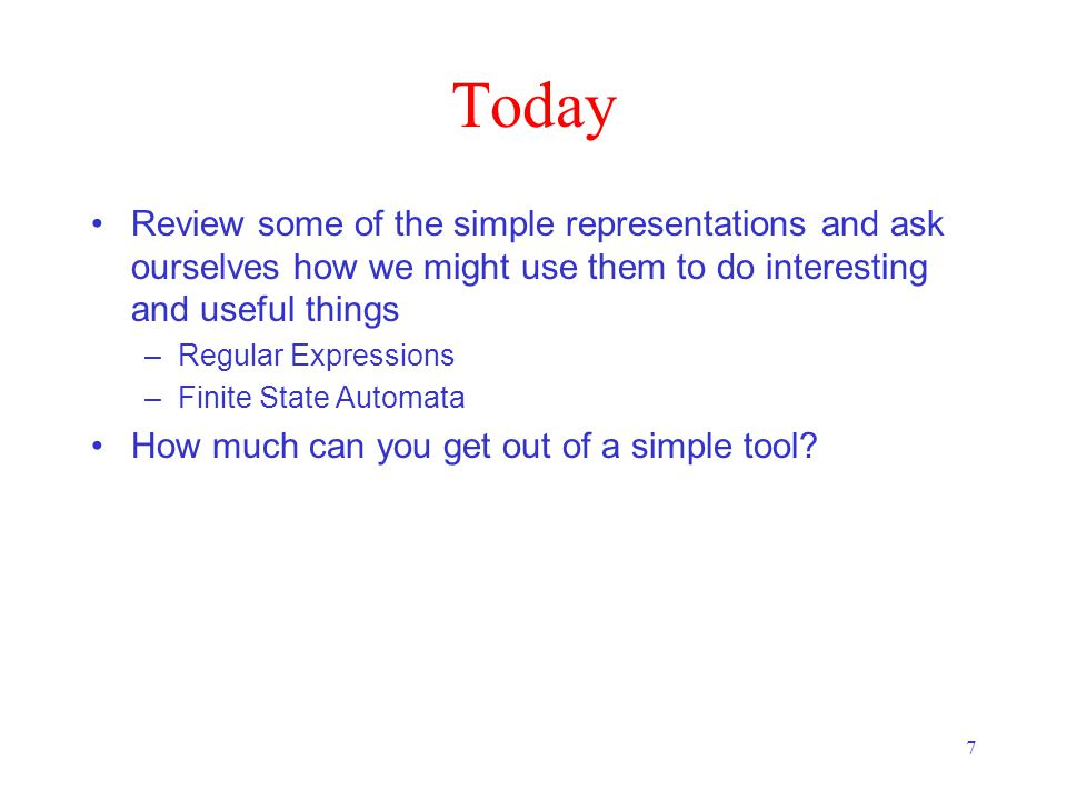 7 Today Review some of the simple representations and ask ourselves how we might use them to do interesting and useful things –Regular Expressions –Finite State Automata How much can you get out of a simple tool