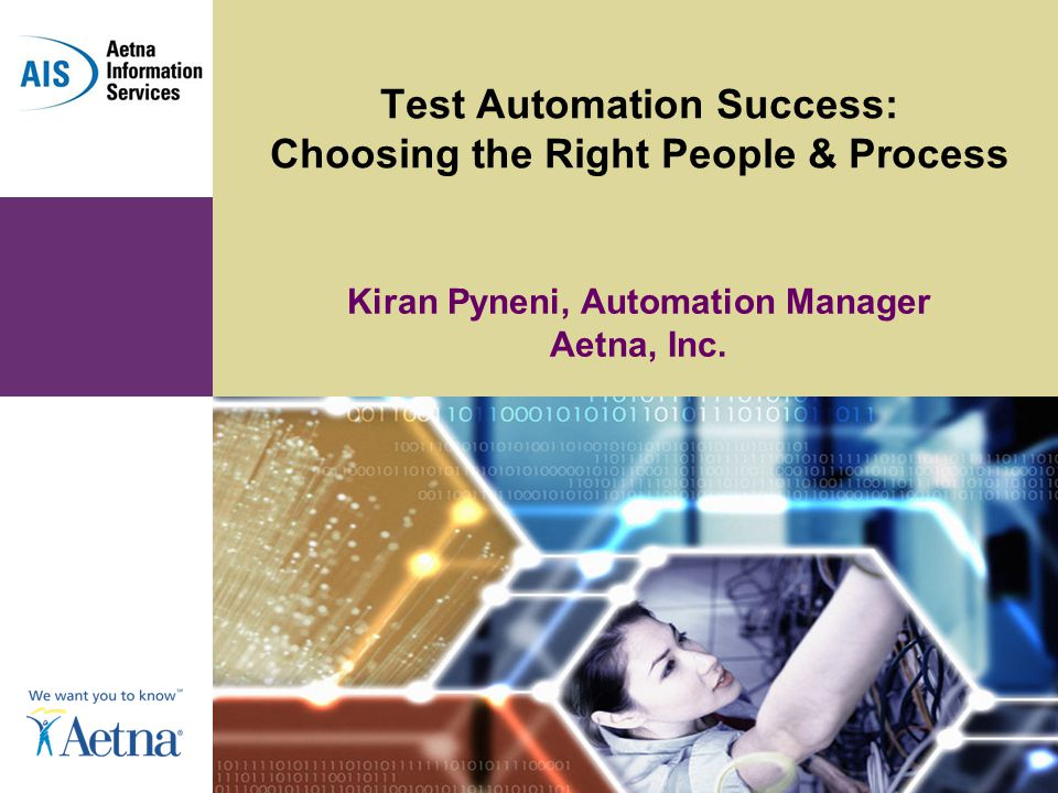 Test Automation Success: Choosing the Right People & Process Kiran Pyneni, Automation Manager Aetna, Inc.