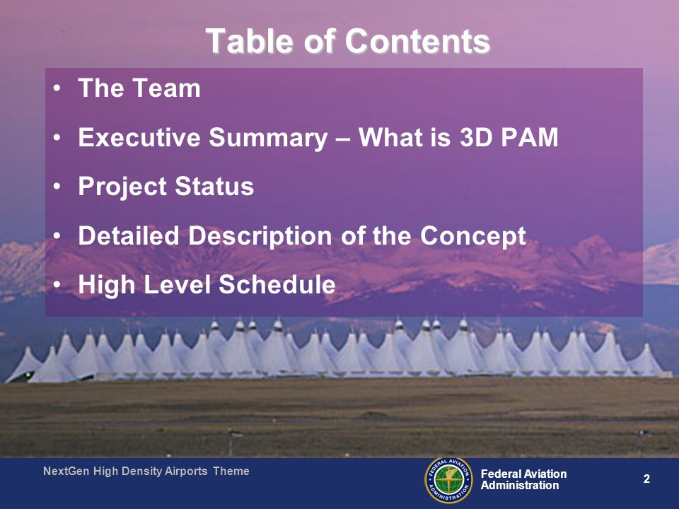2 Federal Aviation Administration NextGen High Density Airports Theme Table of Contents The Team Executive Summary – What is 3D PAM Project Status Detailed Description of the Concept High Level Schedule