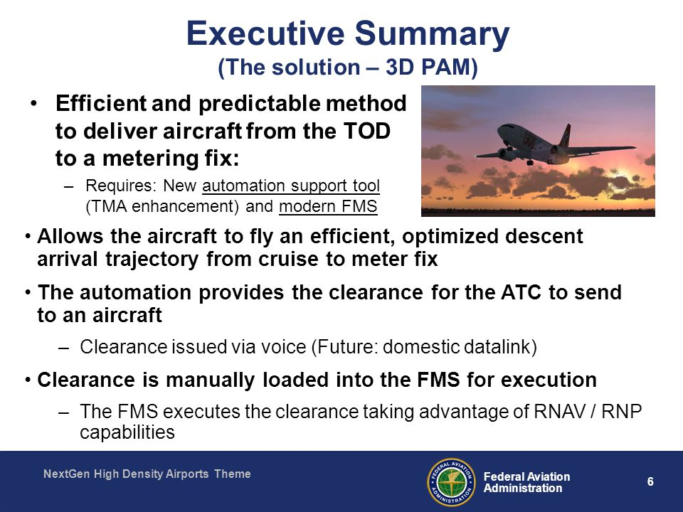 6 Federal Aviation Administration NextGen High Density Airports Theme Executive Summary (The solution – 3D PAM) Efficient and predictable method to deliver aircraft from the TOD to a metering fix: –Requires: New automation support tool (TMA enhancement) and modern FMS Allows the aircraft to fly an efficient, optimized descent arrival trajectory from cruise to meter fix The automation provides the clearance for the ATC to send to an aircraft –Clearance issued via voice (Future: domestic datalink) Clearance is manually loaded into the FMS for execution –The FMS executes the clearance taking advantage of RNAV / RNP capabilities
