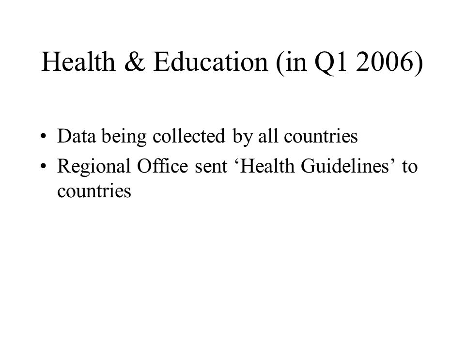 Health & Education (in Q1 2006) Data being collected by all countries Regional Office sent 'Health Guidelines' to countries