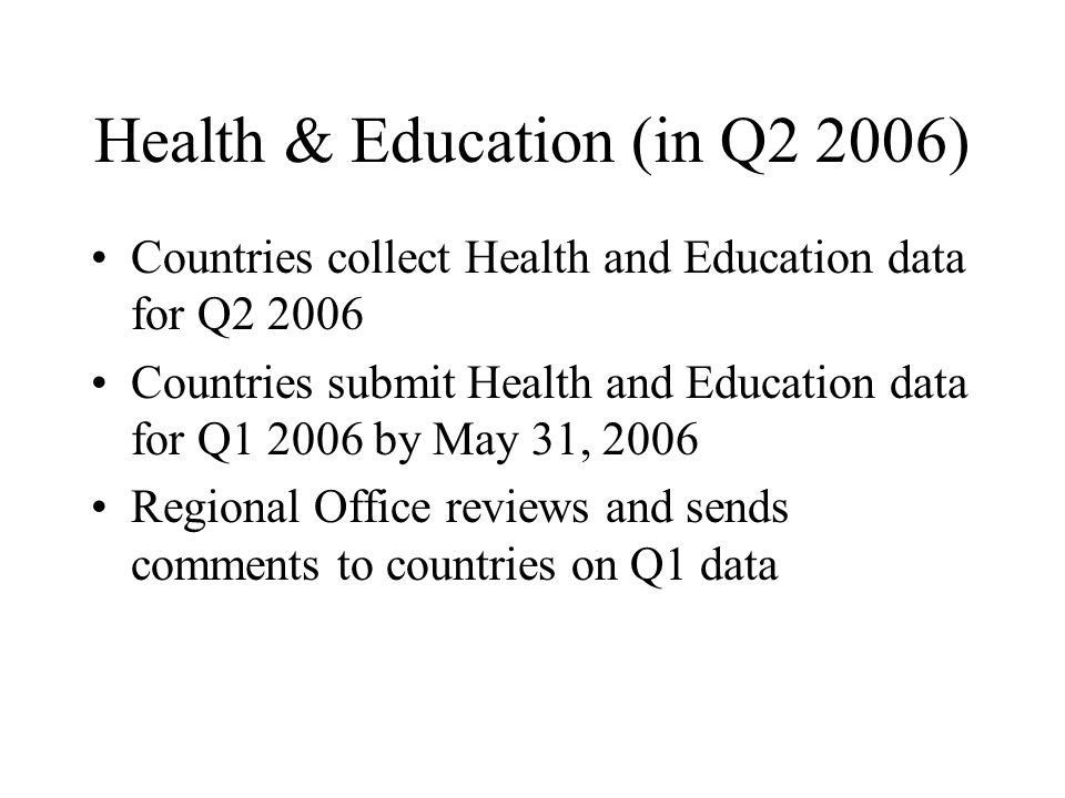 Health & Education (in Q2 2006) Countries collect Health and Education data for Q2 2006 Countries submit Health and Education data for Q1 2006 by May 31, 2006 Regional Office reviews and sends comments to countries on Q1 data