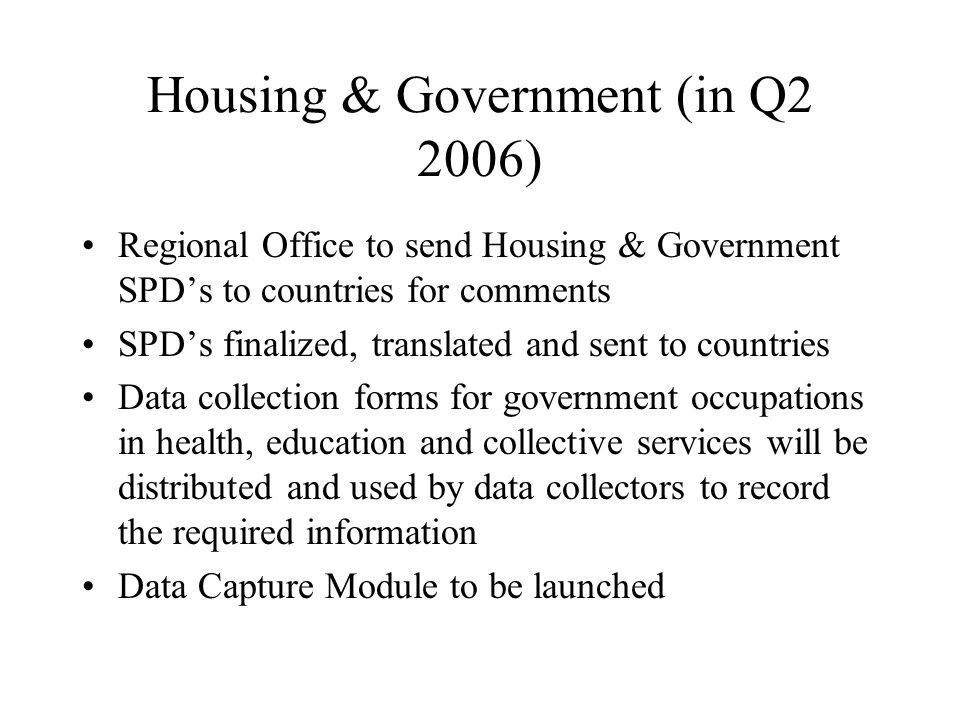 Housing & Government (in Q2 2006) Regional Office to send Housing & Government SPD's to countries for comments SPD's finalized, translated and sent to countries Data collection forms for government occupations in health, education and collective services will be distributed and used by data collectors to record the required information Data Capture Module to be launched