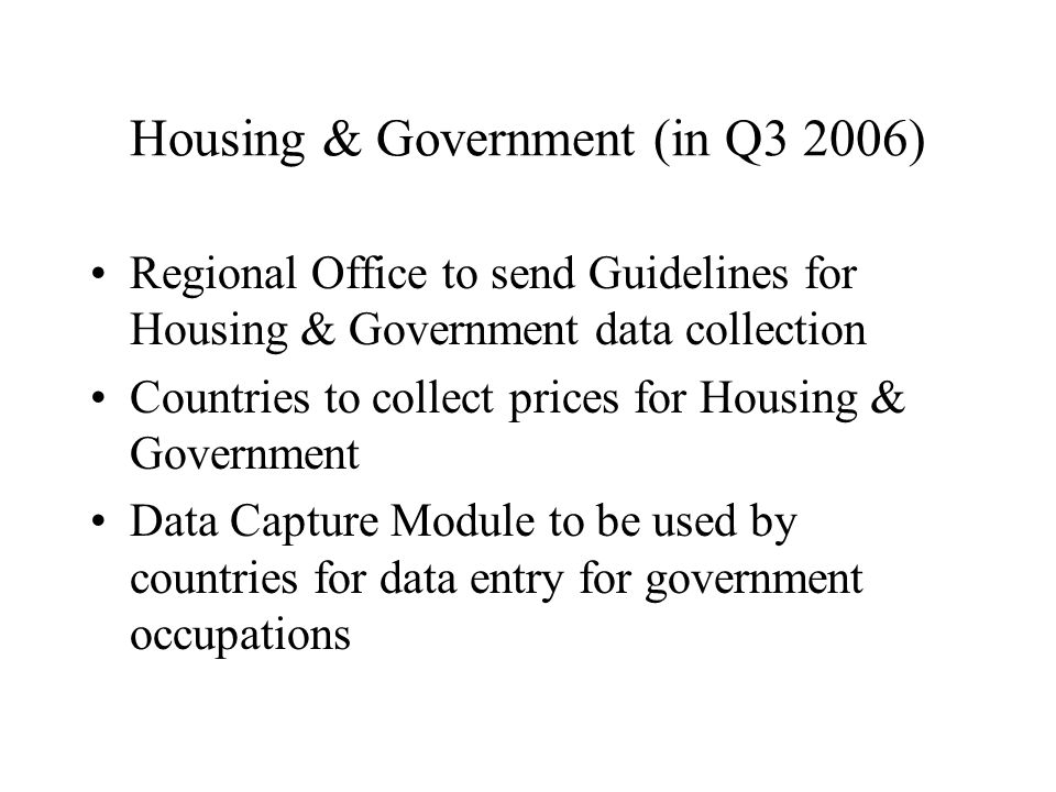 Housing & Government (in Q3 2006) Regional Office to send Guidelines for Housing & Government data collection Countries to collect prices for Housing & Government Data Capture Module to be used by countries for data entry for government occupations