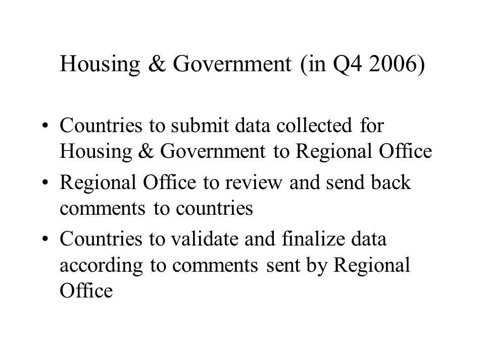 Housing & Government (in Q4 2006) Countries to submit data collected for Housing & Government to Regional Office Regional Office to review and send back comments to countries Countries to validate and finalize data according to comments sent by Regional Office