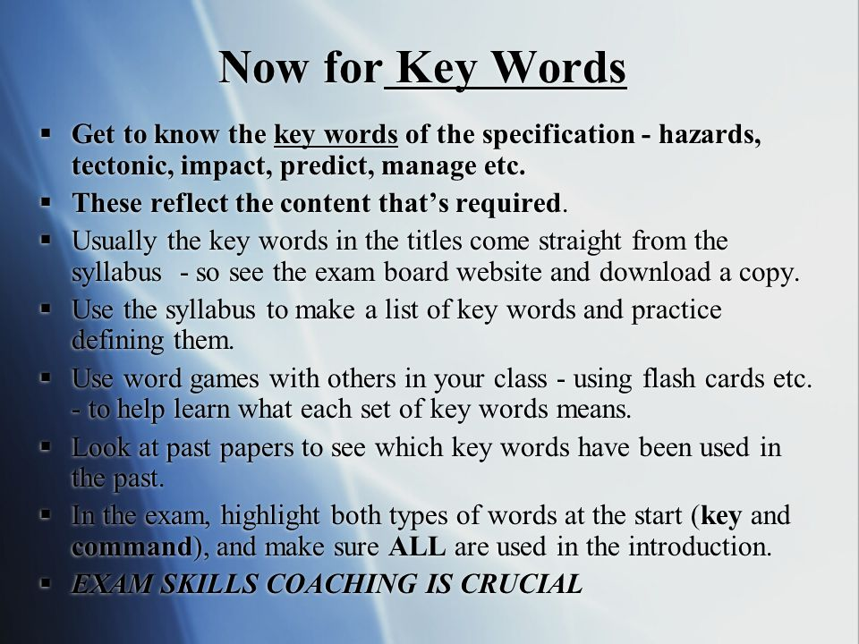 Now for Key Words  Get to know the key words of the specification - hazards, tectonic, impact, predict, manage etc.  These reflect the content that'
