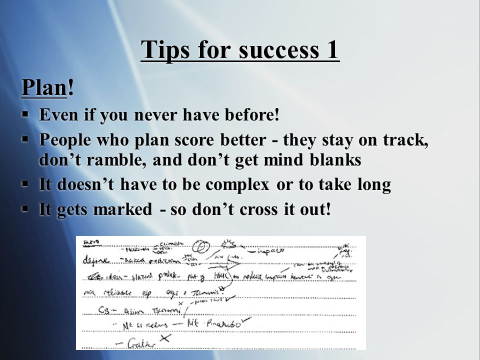 Tips for success 1 Plan!  Even if you never have before!  People who plan score better - they stay on track, don't ramble, and don't get mind blanks