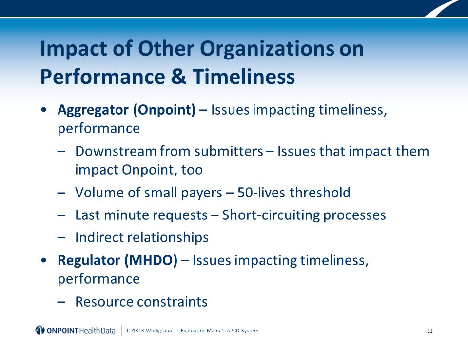 Impact of Other Organizations on Performance & Timeliness Aggregator (Onpoint) – Issues impacting timeliness, performance –Downstream from submitters – Issues that impact them impact Onpoint, too –Volume of small payers – 50-lives threshold –Last minute requests – Short-circuiting processes –Indirect relationships Regulator (MHDO) – Issues impacting timeliness, performance –Resource constraints 11 LD1818 Workgroup — Evaluating Maine s APCD System