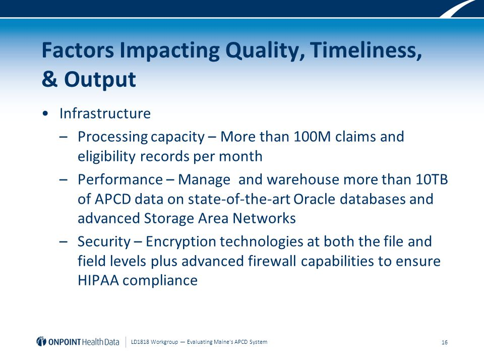 Factors Impacting Quality, Timeliness, & Output Infrastructure –Processing capacity – More than 100M claims and eligibility records per month –Performance – Manage and warehouse more than 10TB of APCD data on state-of-the-art Oracle databases and advanced Storage Area Networks –Security – Encryption technologies at both the file and field levels plus advanced firewall capabilities to ensure HIPAA compliance 16 LD1818 Workgroup — Evaluating Maine s APCD System