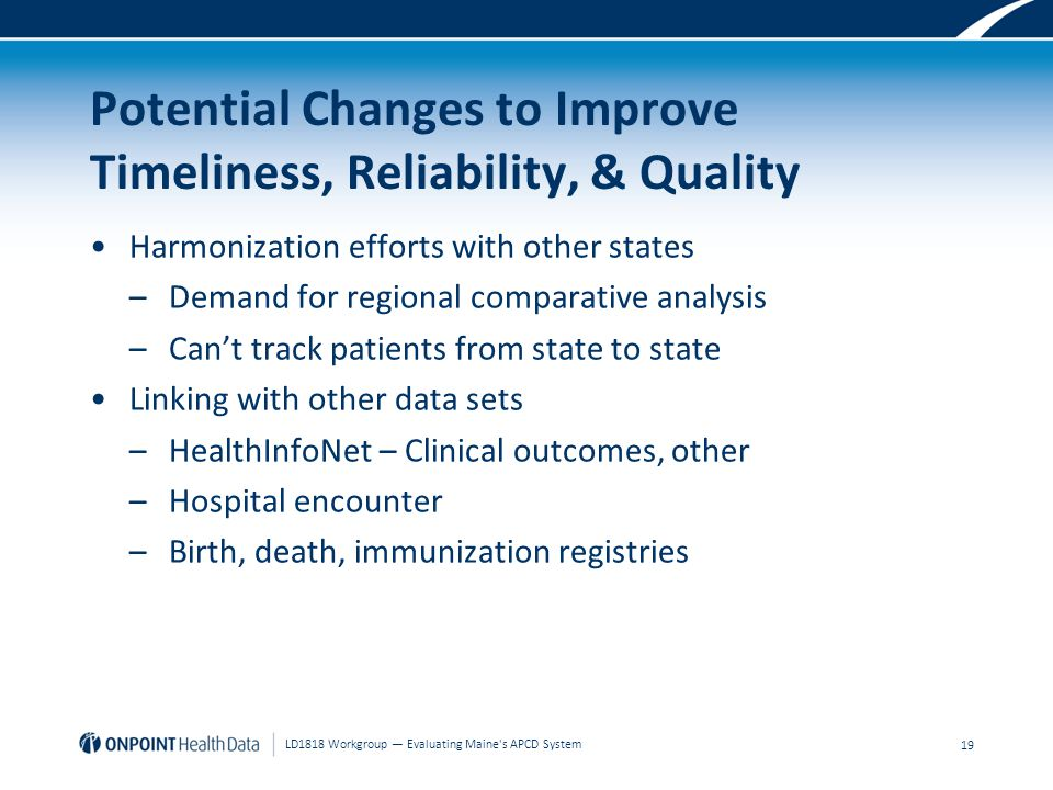 Potential Changes to Improve Timeliness, Reliability, & Quality Harmonization efforts with other states –Demand for regional comparative analysis –Can't track patients from state to state Linking with other data sets –HealthInfoNet – Clinical outcomes, other –Hospital encounter –Birth, death, immunization registries 19 LD1818 Workgroup — Evaluating Maine s APCD System